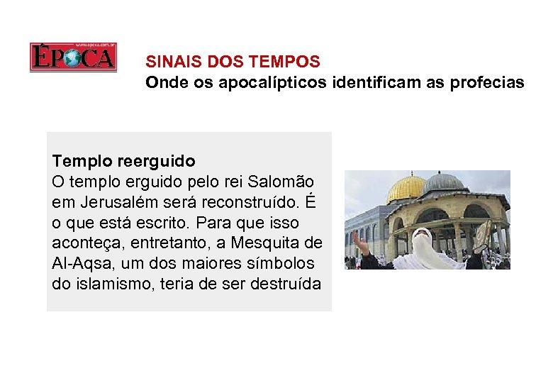 SINAIS DOS TEMPOS Onde os apocalípticos identificam as profecias Templo reerguido O templo erguido