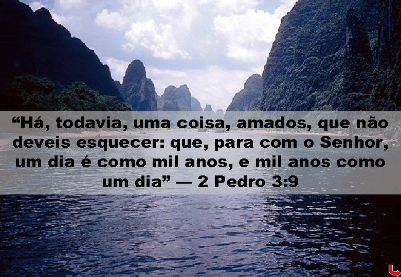"""""""Há, todavia, uma coisa, amados, que não deveis esquecer: que, para com o Senhor,"""