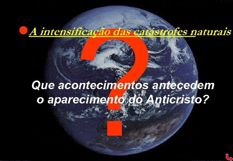 ? l. A intensificação das catástrofes naturais Que acontecimentos antecedem o aparecimento do Anticristo?
