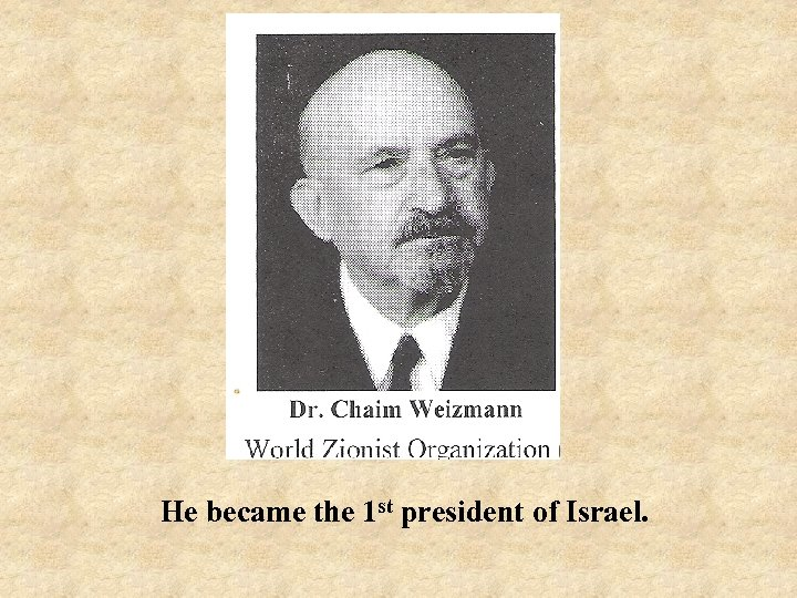 He became the 1 st president of Israel.