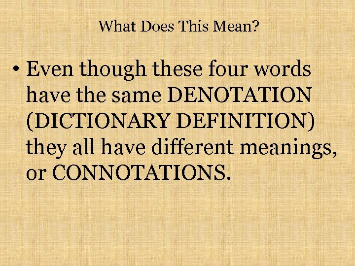 What Does This Mean? • Even though these four words have the same DENOTATION