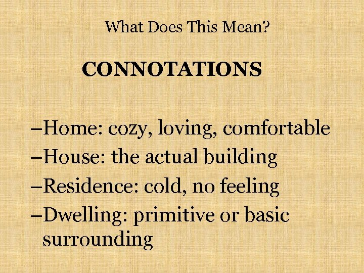 What Does This Mean? CONNOTATIONS –Home: cozy, loving, comfortable –House: the actual building –Residence: