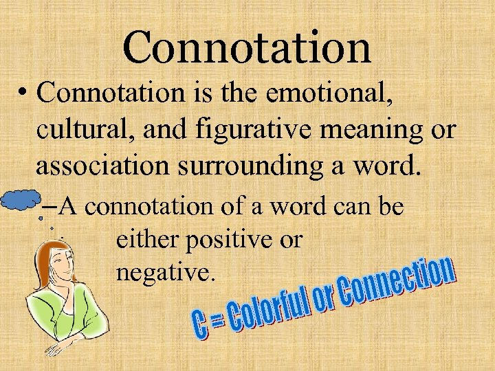 Connotation • Connotation is the emotional, cultural, and figurative meaning or association surrounding a