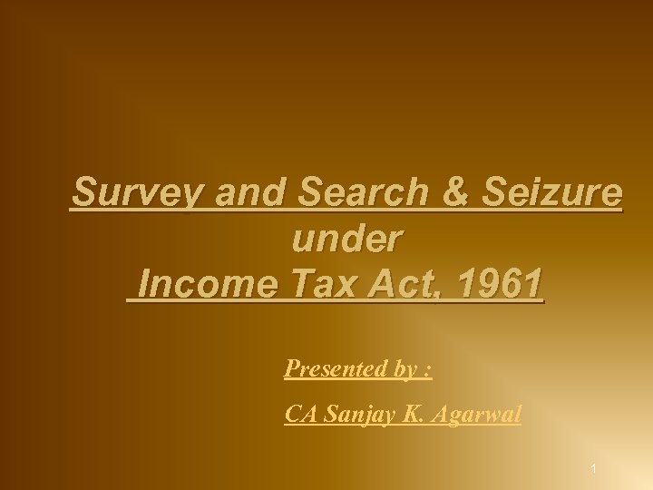 Survey and Search & Seizure under Income Tax Act, 1961 Presented by :