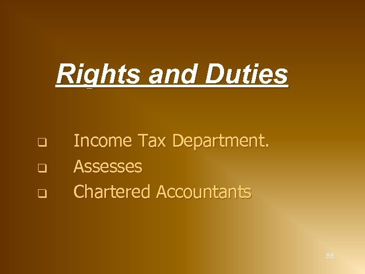 Rights and Duties q q q Income Tax Department. Assesses Chartered Accountants 55