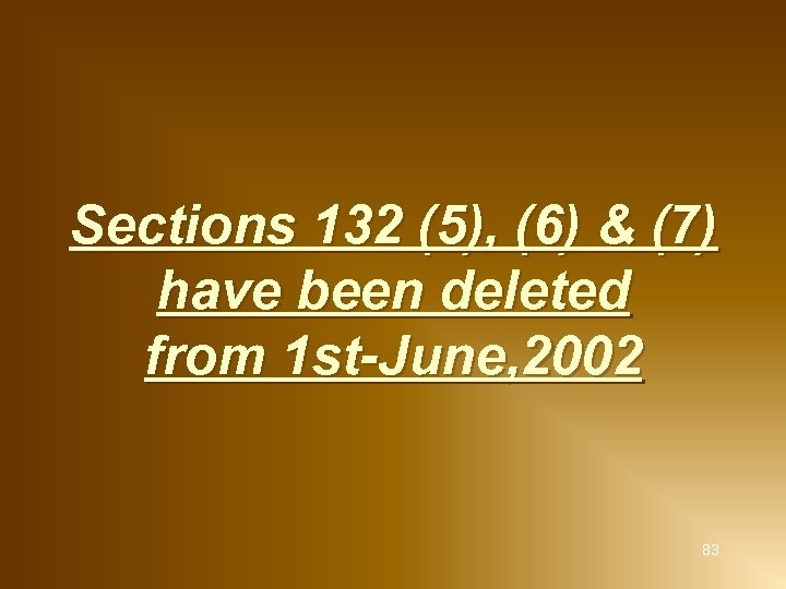 Sections 132 (5), (6) & (7) have been deleted from 1 st-June, 2002 83