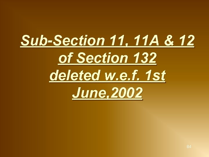 Sub-Section 11, 11 A & 12 of Section 132 deleted w. e. f. 1
