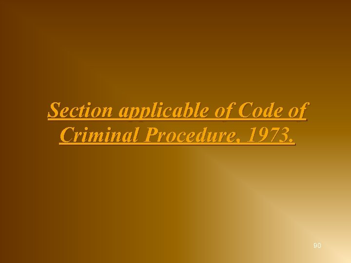 Section applicable of Code of Criminal Procedure, 1973. 90