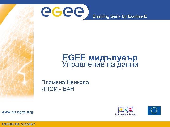 Enabling Grids for E-scienc. E EGEE мидълуеър Управление на данни Пламена Ненкова ИПОИ -