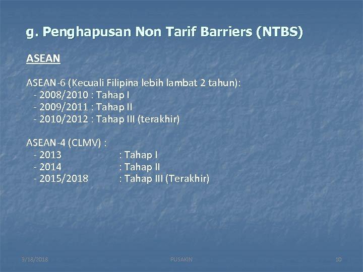 g. Penghapusan Non Tarif Barriers (NTBS) ASEAN-6 (Kecuali Filipina lebih lambat 2 tahun): -