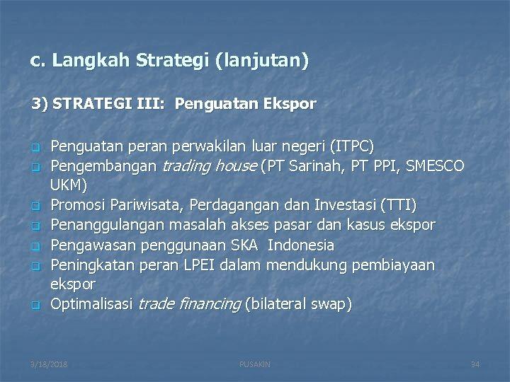 c. Langkah Strategi (lanjutan) 3) STRATEGI III: Penguatan Ekspor q q q q Penguatan