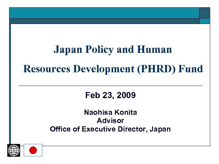 Japan Policy and Human Resources Development (PHRD) Fund Feb 23, 2009 Naohisa Konita Advisor