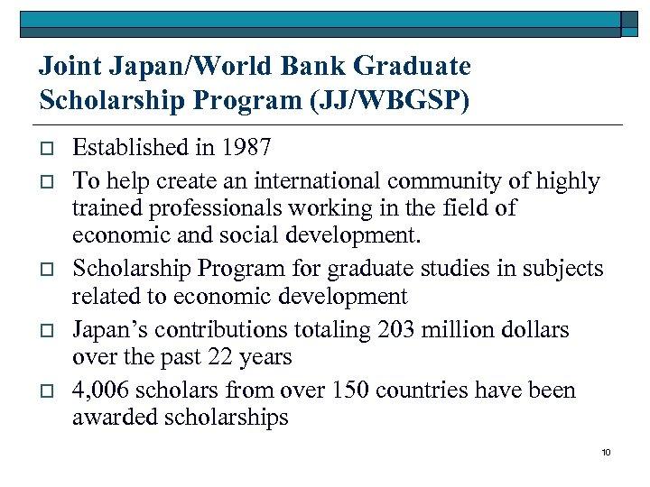Joint Japan/World Bank Graduate Scholarship Program (JJ/WBGSP) o o o Established in 1987 To