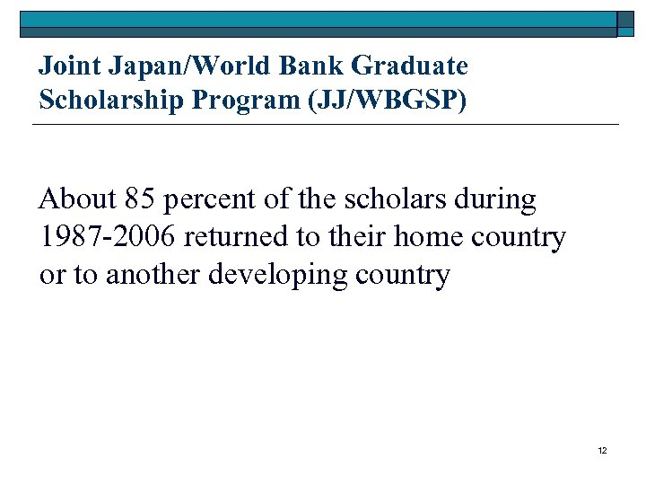 Joint Japan/World Bank Graduate Scholarship Program (JJ/WBGSP) About 85 percent of the scholars during