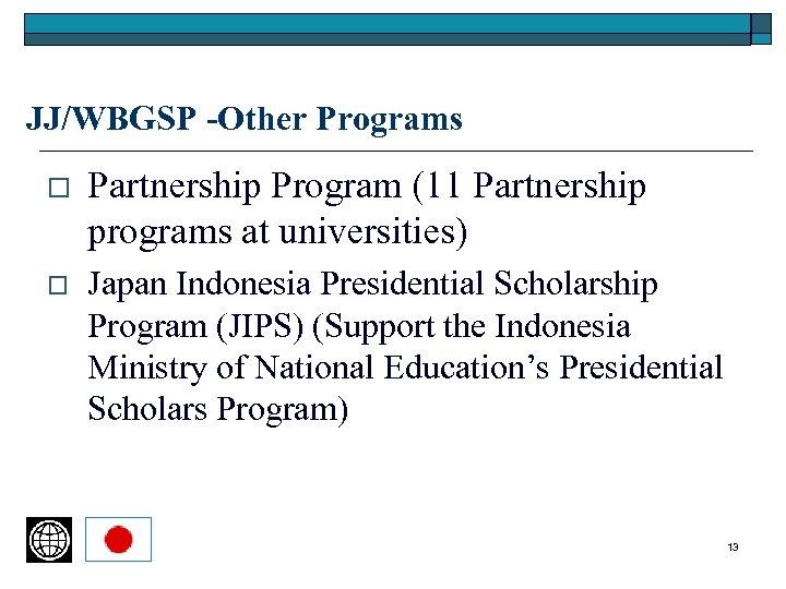 JJ/WBGSP -Other Programs o Partnership Program (11 Partnership programs at universities) o Japan Indonesia