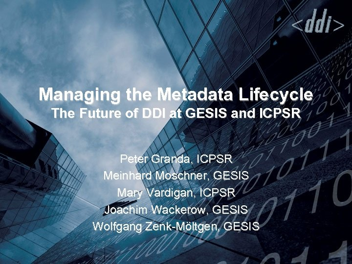 Managing the Metadata Lifecycle The Future of DDI at GESIS and ICPSR Peter Granda,
