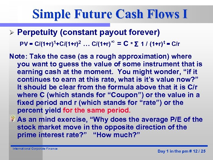 Simple Future Cash Flows I Ø Perpetuity (constant payout forever) PV = C/(1+r)1+C/(1+r)2 …