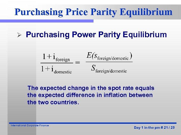 Purchasing Price Parity Equilibrium Ø Purchasing Power Parity Equilibrium The expected change in the