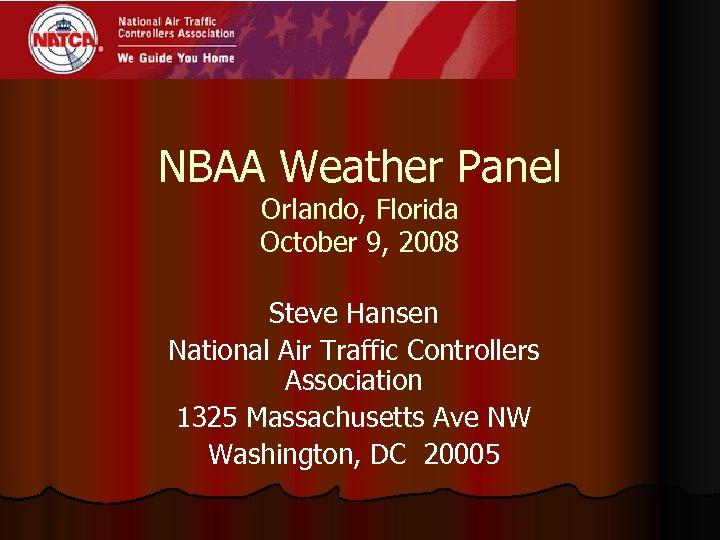 NBAA Weather Panel Orlando, Florida October 9, 2008 Steve Hansen National Air Traffic Controllers