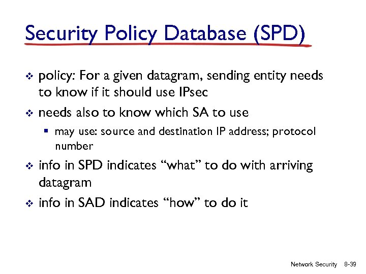 Security Policy Database (SPD) v v policy: For a given datagram, sending entity needs