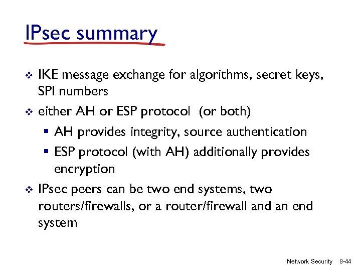 IPsec summary v v v IKE message exchange for algorithms, secret keys, SPI numbers