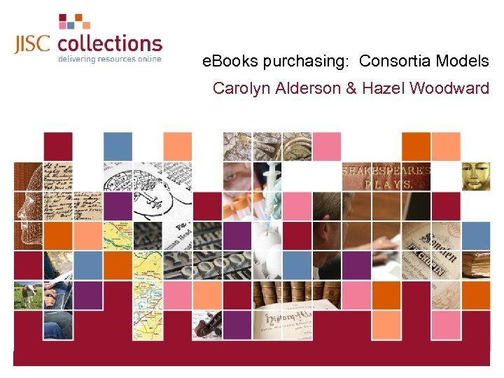 e. Books purchasing: Consortia Models Carolyn Alderson & Hazel Woodward JISC Collections 19 March