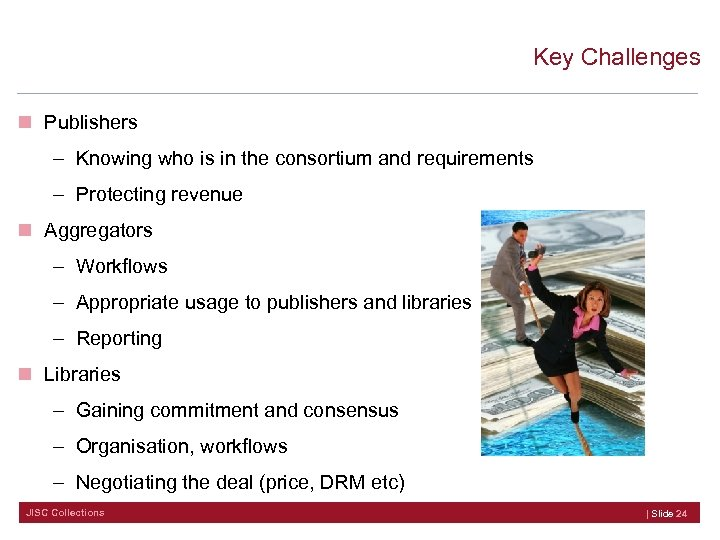 Key Challenges n Publishers – Knowing who is in the consortium and requirements –