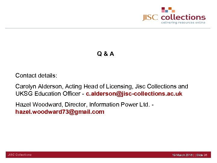 Q&A Contact details: Carolyn Alderson, Acting Head of Licensing, Jisc Collections and UKSG Education