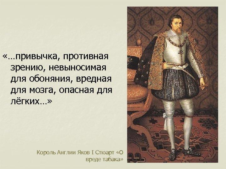«…привычка, противная зрению, невыносимая для обоняния, вредная для мозга, опасная для лёгких…» Король