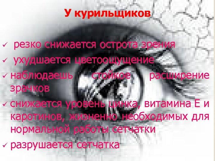У курильщиков ü резко снижается острота зрения ухудшается цветоощущение ü наблюдаешь стойкое расширение зрачков