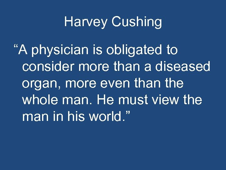 """Harvey Cushing """"A physician is obligated to consider more than a diseased organ, more"""