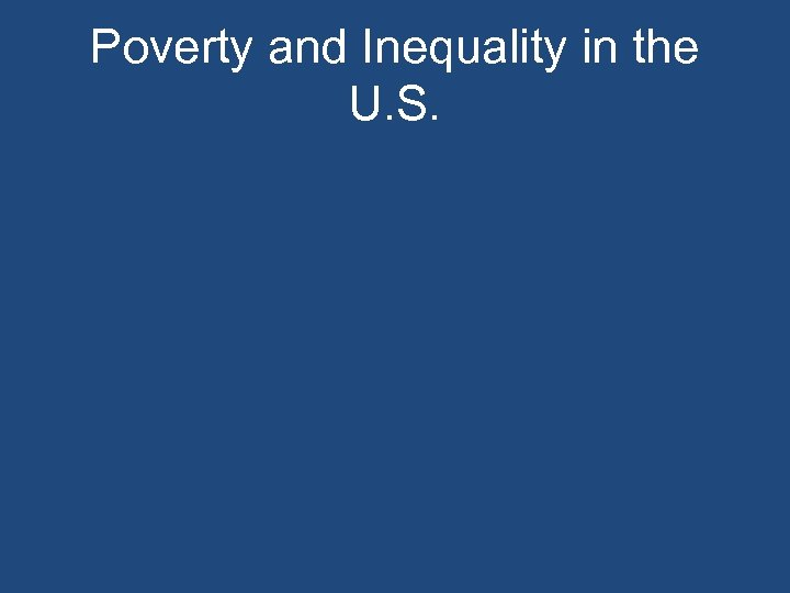 Poverty and Inequality in the U. S.