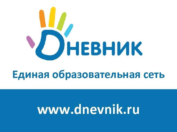 Единая образовательная сеть www. dnevnik. ru