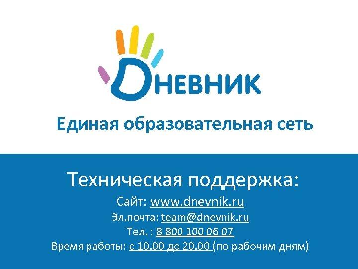 Единая образовательная сеть Техническая поддержка: Сайт: www. dnevnik. ru школьная социальная с Эл. почта: