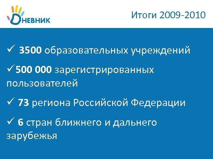 Итоги 2009 -2010 ü 3500 образовательных учреждений ü 500 000 зарегистрированных пользователей ü 73