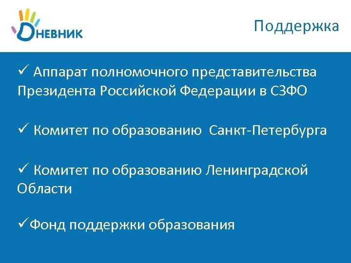 Поддержка ü Аппарат полномочного представительства Президента Российской Федерации в СЗФО ü Комитет по образованию