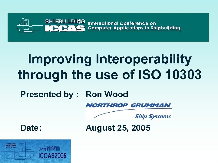 Improving Interoperability through the use of ISO 10303 Presented by : Ron Wood Date: