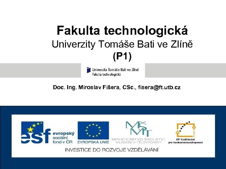 Fakulta technologická Univerzity Tomáše Bati ve Zlíně (P 1) Doc. Ing. Miroslav Fišera, CSc.