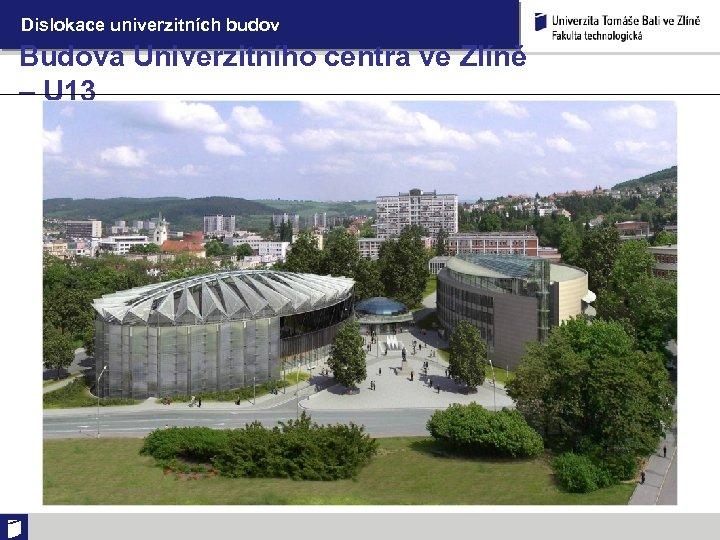 Dislokace univerzitních budov Budova Univerzitního centra ve Zlíně – U 13