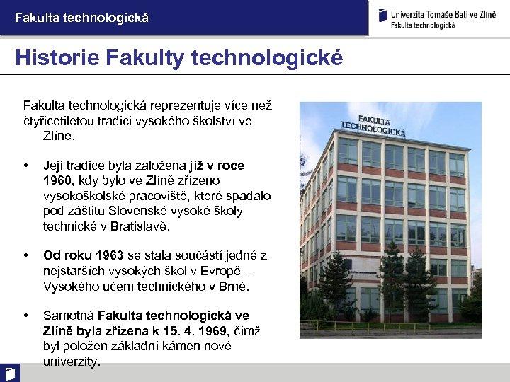 Fakulta technologická Historie Fakulty technologické Fakulta technologická reprezentuje více než čtyřicetiletou tradici vysokého školství