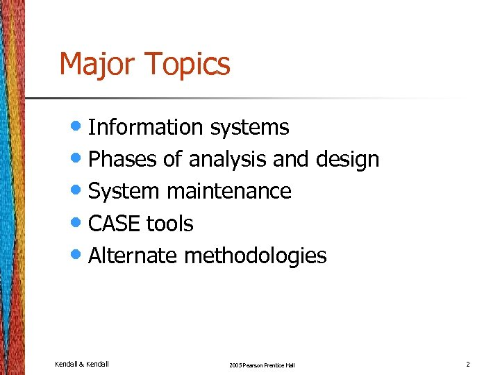 Major Topics • Information systems • Phases of analysis and design • System maintenance