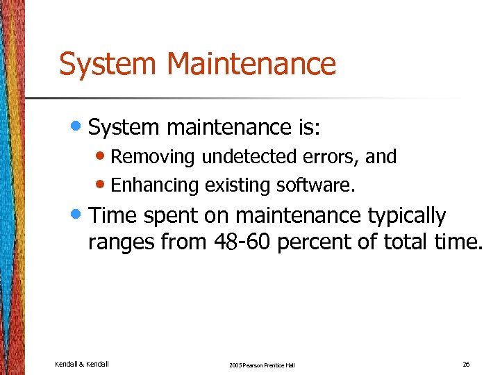 System Maintenance • System maintenance is: • Removing undetected errors, and • Enhancing existing