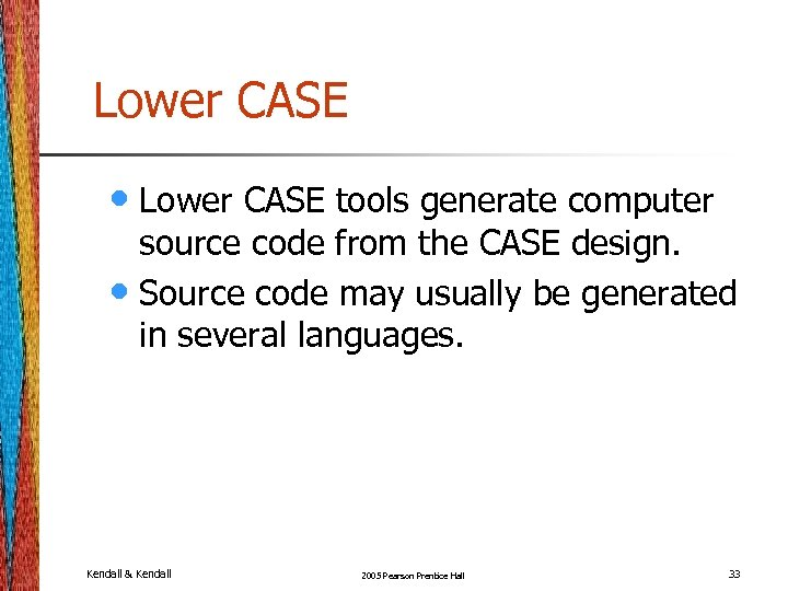 Lower CASE • Lower CASE tools generate computer source code from the CASE design.