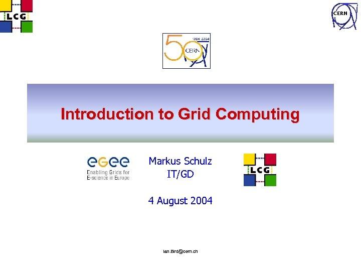 CERN Introduction to Grid Computing Markus Schulz IT/GD 4 August 2004 Ian. Bird@cern. ch