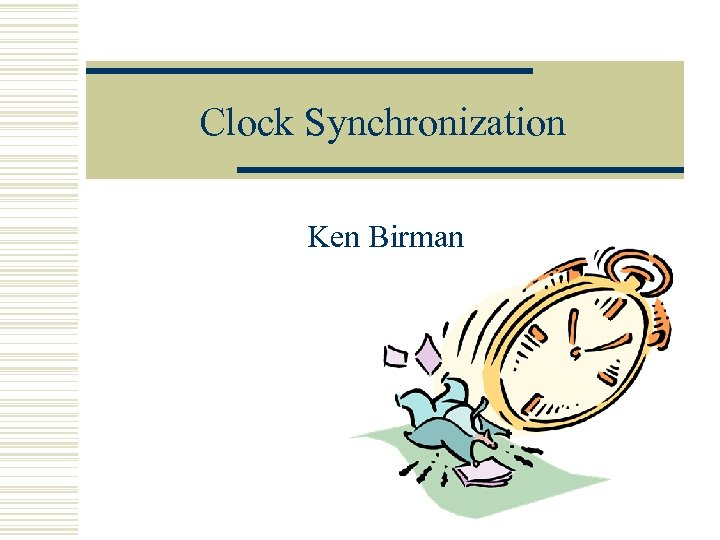 Clock Synchronization Ken Birman