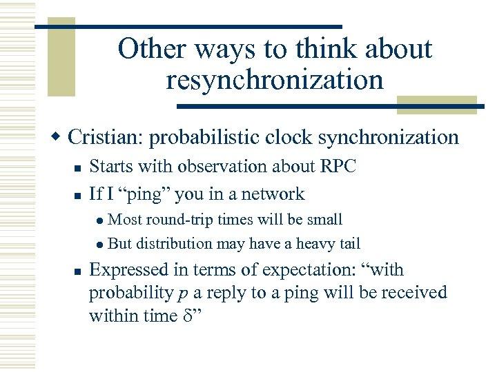 Other ways to think about resynchronization w Cristian: probabilistic clock synchronization n n Starts