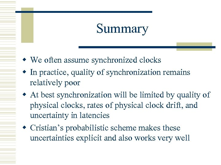 Summary w We often assume synchronized clocks w In practice, quality of synchronization remains
