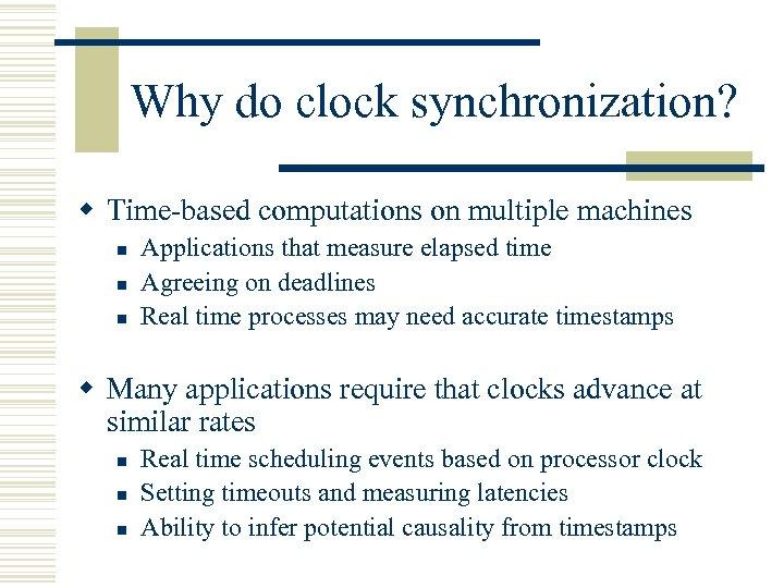 Why do clock synchronization? w Time-based computations on multiple machines n n n Applications