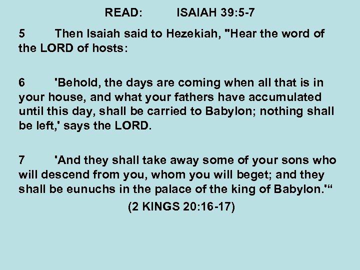 READ: ISAIAH 39: 5 -7 5 Then Isaiah said to Hezekiah,