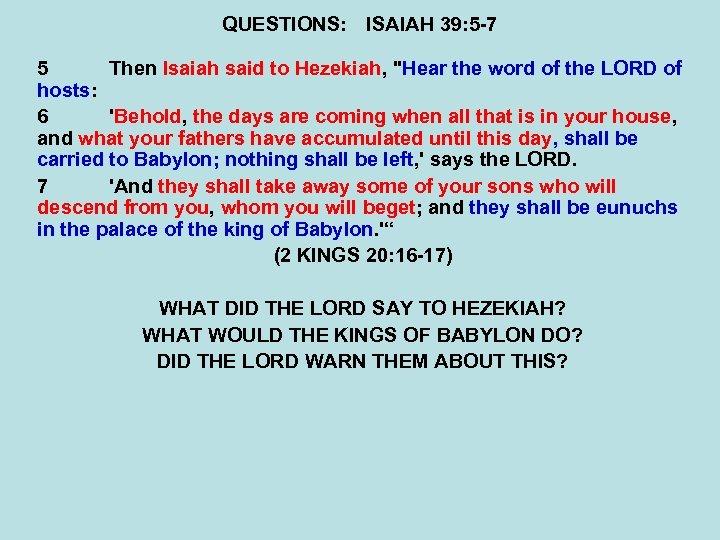 QUESTIONS: ISAIAH 39: 5 -7 5 Then Isaiah said to Hezekiah,